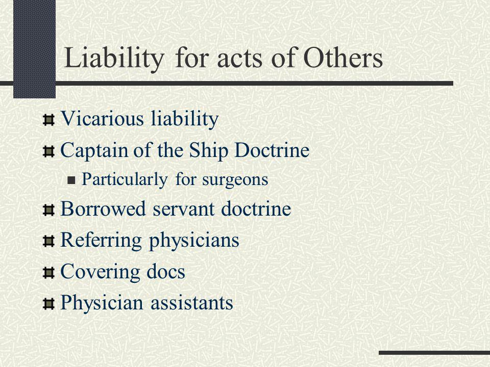 Liability for acts of Others Vicarious liability Captain of the Ship Doctrine Particularly for surgeons Borrowed servant doctrine Referring physicians Covering docs Physician assistants