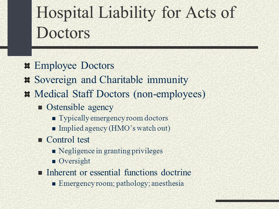 Hospital Liability for Acts of Doctors Employee Doctors Sovereign and Charitable immunity Medical Staff Doctors (non-employees) Ostensible agency Typically emergency room doctors Implied agency (HMO's watch out) Control test Negligence in granting privileges Oversight Inherent or essential functions doctrine Emergency room; pathology; anesthesia