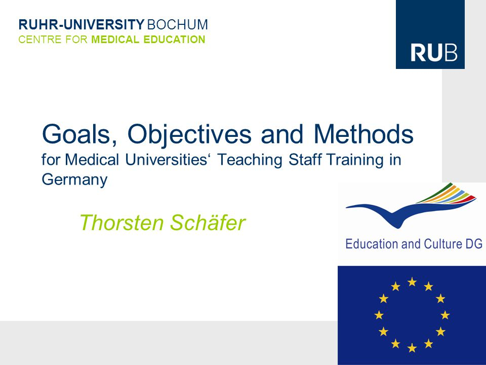 RUHR-UNIVERSITY BOCHUM CENTRE FOR MEDICAL EDUCATION Goals, Objectives and Methods for Medical Universities' Teaching Staff Training in Germany Thorsten Schäfer