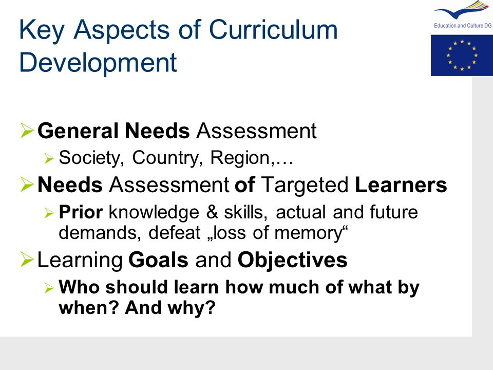 "Key Aspects of Curriculum Development  General Needs Assessment  Society, Country, Region,…  Needs Assessment of Targeted Learners  Prior knowledge & skills, actual and future demands, defeat ""loss of memory  Learning Goals and Objectives  Who should learn how much of what by when."