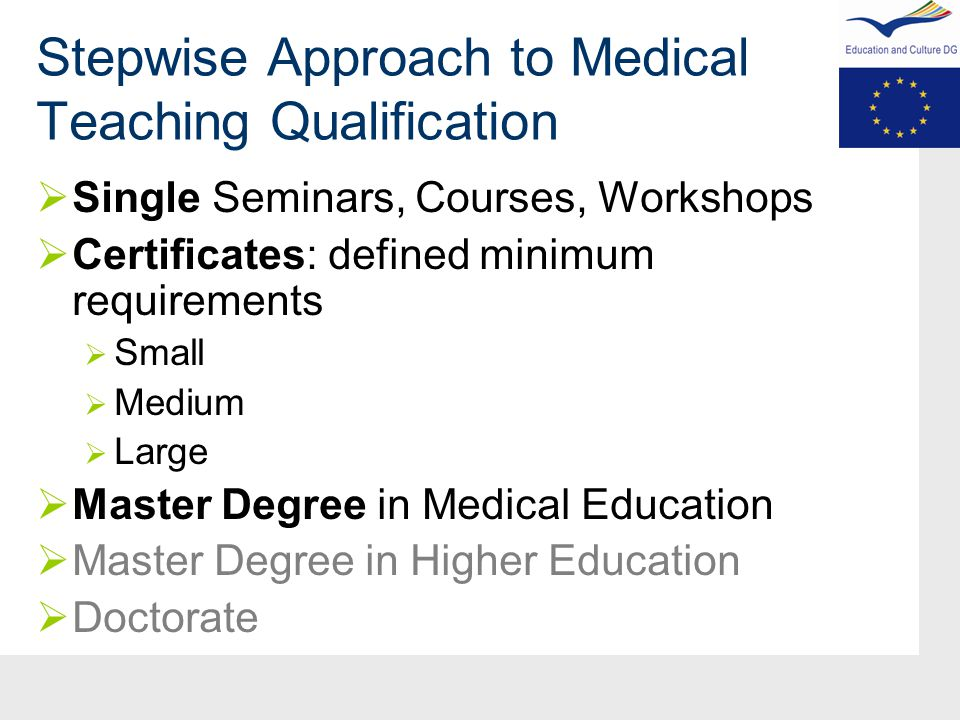 Stepwise Approach to Medical Teaching Qualification  Single Seminars, Courses, Workshops  Certificates: defined minimum requirements  Small  Medium  Large  Master Degree in Medical Education  Master Degree in Higher Education  Doctorate