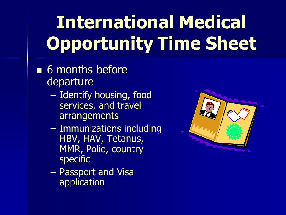 International Medical Opportunity Time Sheet 8 months before departure 8 months before departure –Learn about medical needs, specific disease processes –Identify and start to collect needed medical and pharmaceutical supplies –Clearance for customs by host for supplies –Apply for CME/CUE –Approval from appropriate person at the medical school