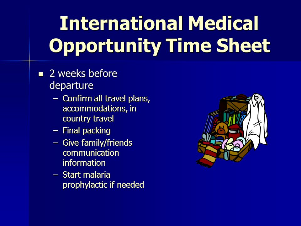 International Medical Opportunity Time Sheet 3 months before departure 3 months before departure –Fundraiser –Language skills –Contingency plan for last minute changes –Identify specific role, daily schedule