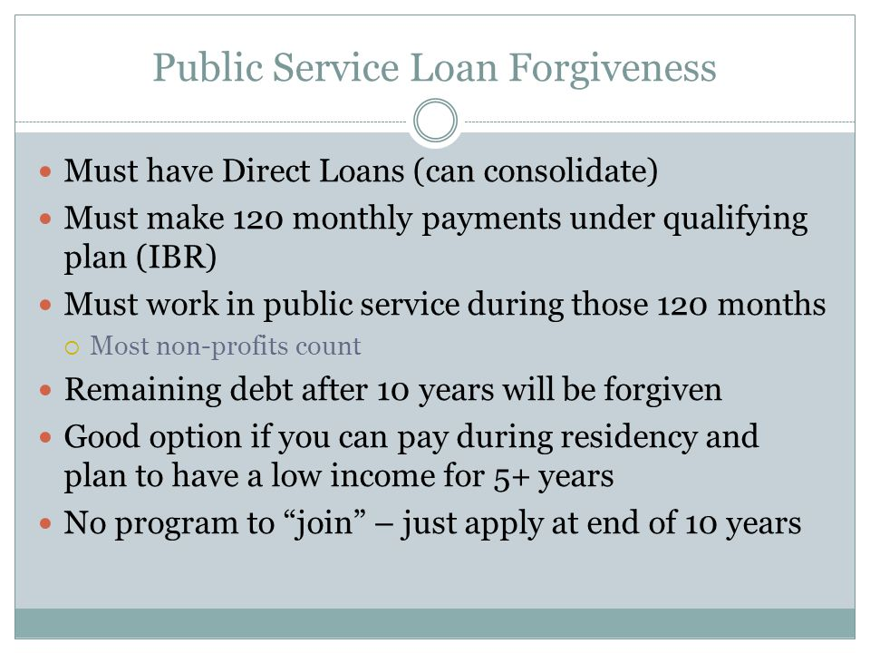 Public Service Loan Forgiveness Must have Direct Loans (can consolidate) Must make 120 monthly payments under qualifying plan (IBR) Must work in public service during those 120 months  Most non-profits count Remaining debt after 10 years will be forgiven Good option if you can pay during residency and plan to have a low income for 5+ years No program to join – just apply at end of 10 years