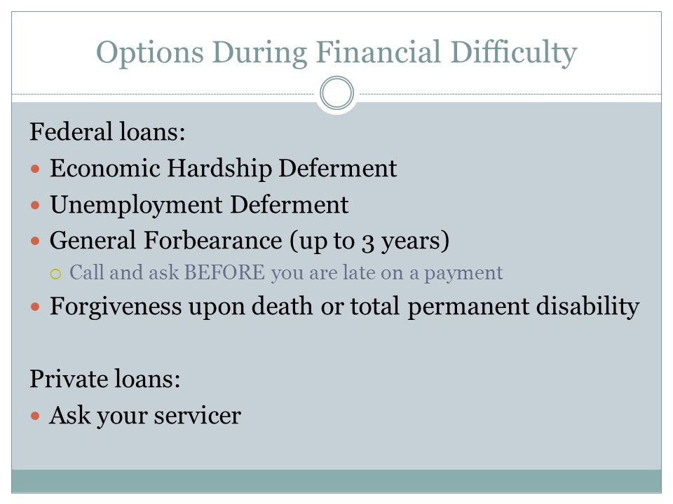 Options During Financial Difficulty Federal loans: Economic Hardship Deferment Unemployment Deferment General Forbearance (up to 3 years)  Call and ask BEFORE you are late on a payment Forgiveness upon death or total permanent disability Private loans: Ask your servicer