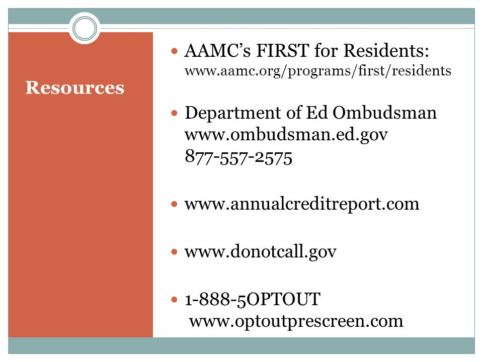 Resources AAMC's FIRST for Residents: www.aamc.org/programs/first/residents Department of Ed Ombudsman www.ombudsman.ed.gov 877-557-2575 www.annualcreditreport.com www.donotcall.gov 1-888-5OPTOUT www.optoutprescreen.com