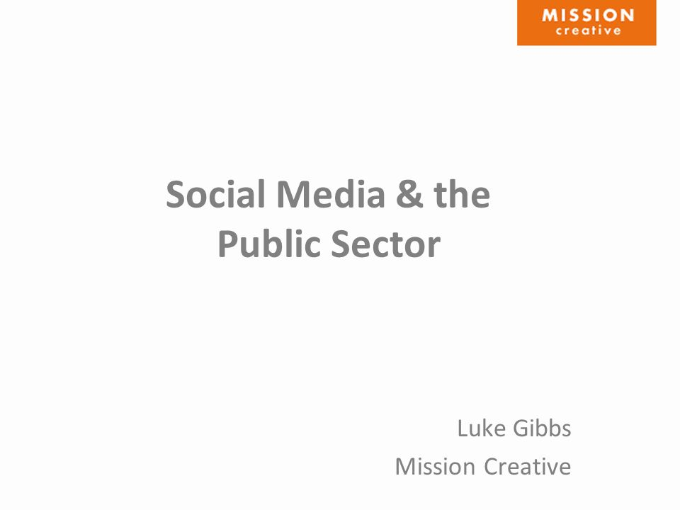 Social Media & the Public Sector Luke Gibbs Mission Creative