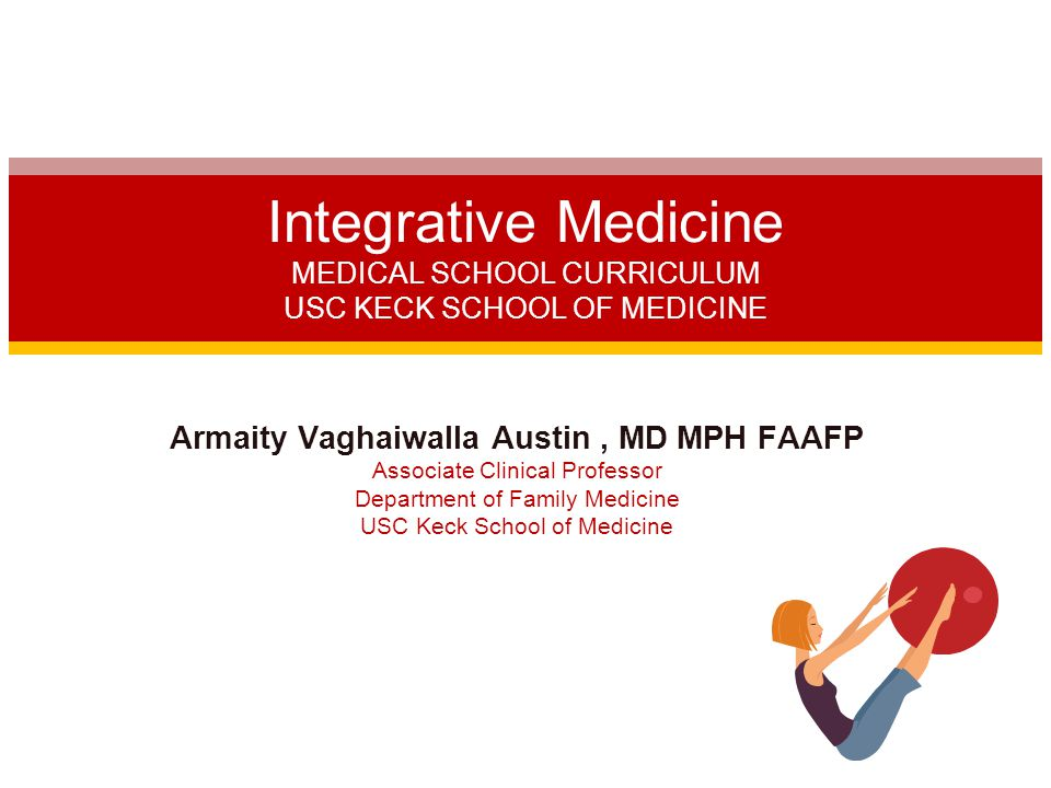 Armaity Vaghaiwalla Austin, MD MPH FAAFP Associate Clinical Professor Department of Family Medicine USC Keck School of Medicine Integrative Medicine MEDICAL SCHOOL CURRICULUM USC KECK SCHOOL OF MEDICINE