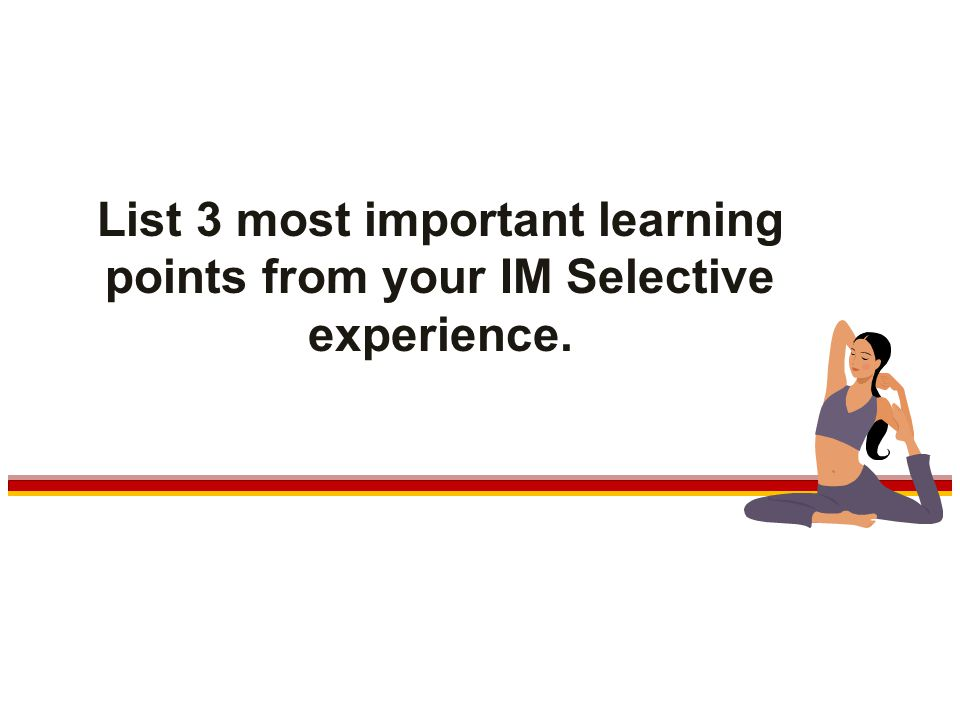 List 3 most important learning points from your IM Selective experience.