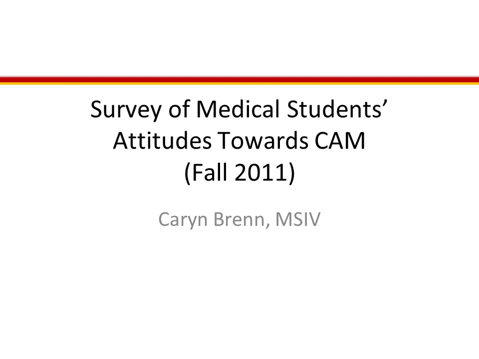 Survey of Medical Students' Attitudes Towards CAM (Fall 2011) Caryn Brenn, MSIV