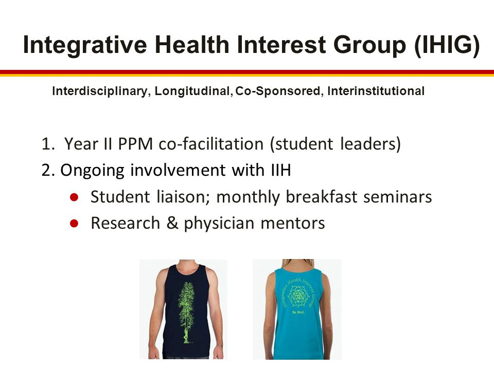 Integrative Health Interest Group (IHIG) 1. Year II PPM co-facilitation (student leaders) 2.