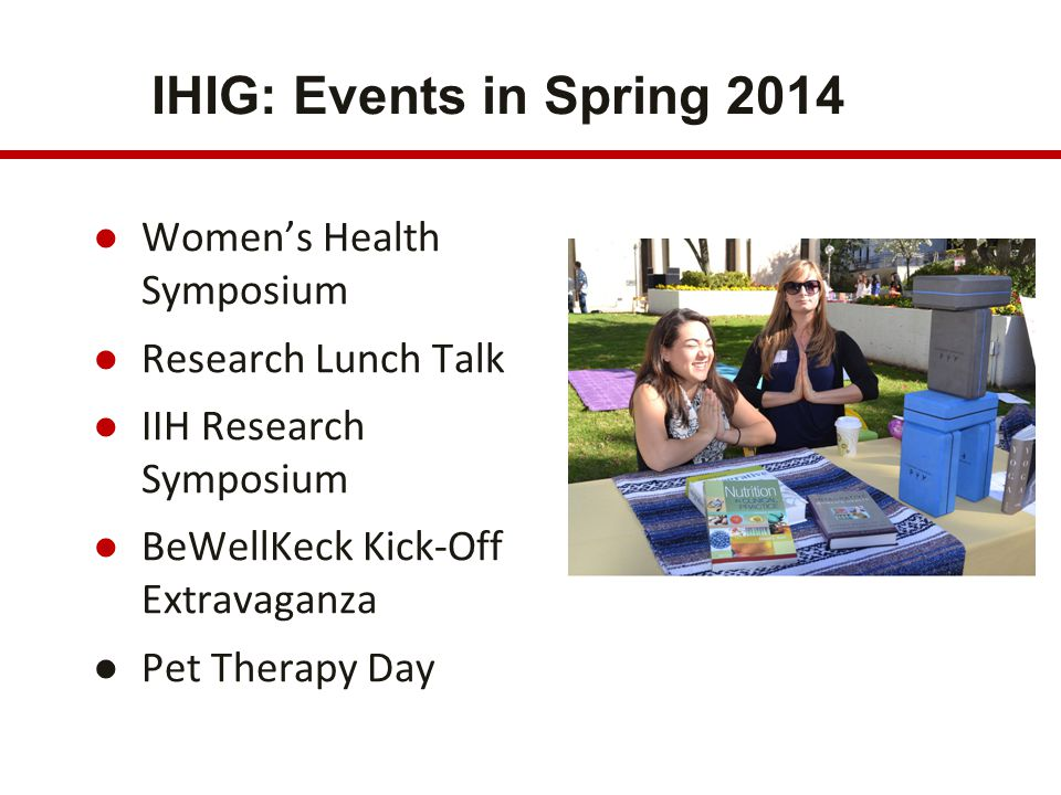 IHIG: Events in Spring 2014 ●Women's Health Symposium ●Research Lunch Talk ●IIH Research Symposium ●BeWellKeck Kick-Off Extravaganza ●Pet Therapy Day