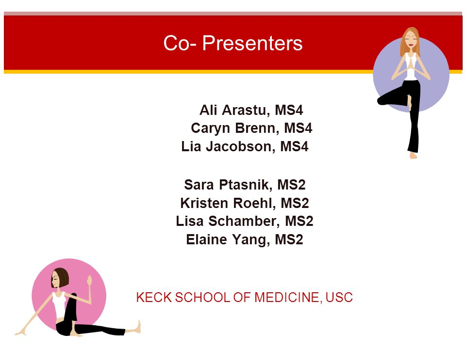 Ali Arastu, MS4 Caryn Brenn, MS4 Lia Jacobson, MS4 Sara Ptasnik, MS2 Kristen Roehl, MS2 Lisa Schamber, MS2 Elaine Yang, MS2 KECK SCHOOL OF MEDICINE, USC Co- Presenters