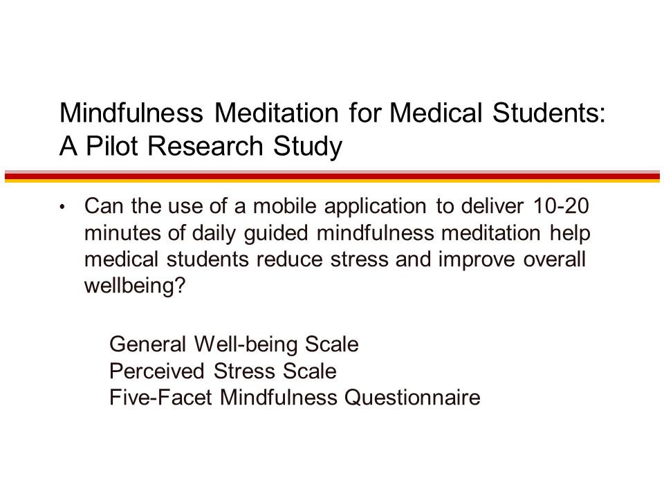 Mindfulness Meditation for Medical Students: A Pilot Research Study Can the use of a mobile application to deliver minutes of daily guided mindfulness meditation help medical students reduce stress and improve overall wellbeing.