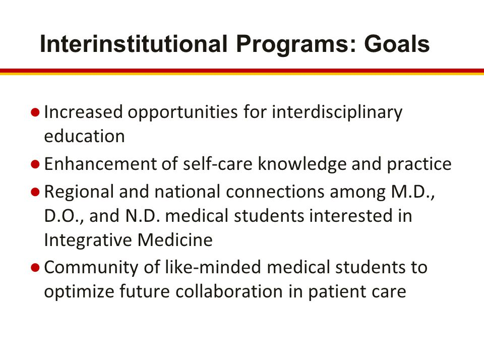 Interinstitutional Programs: Goals ●Increased opportunities for interdisciplinary education ●Enhancement of self-care knowledge and practice ●Regional and national connections among M.D., D.O., and N.D.