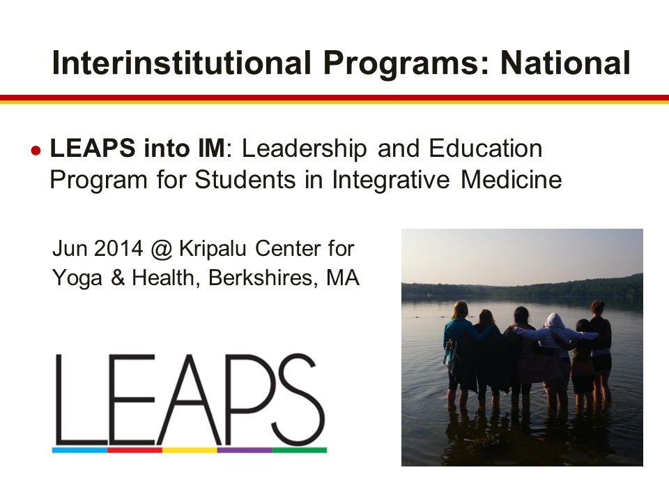 Interinstitutional Programs: National ● LEAPS into IM: Leadership and Education Program for Students in Integrative Medicine Jun Kripalu Center for Yoga & Health, Berkshires, MA