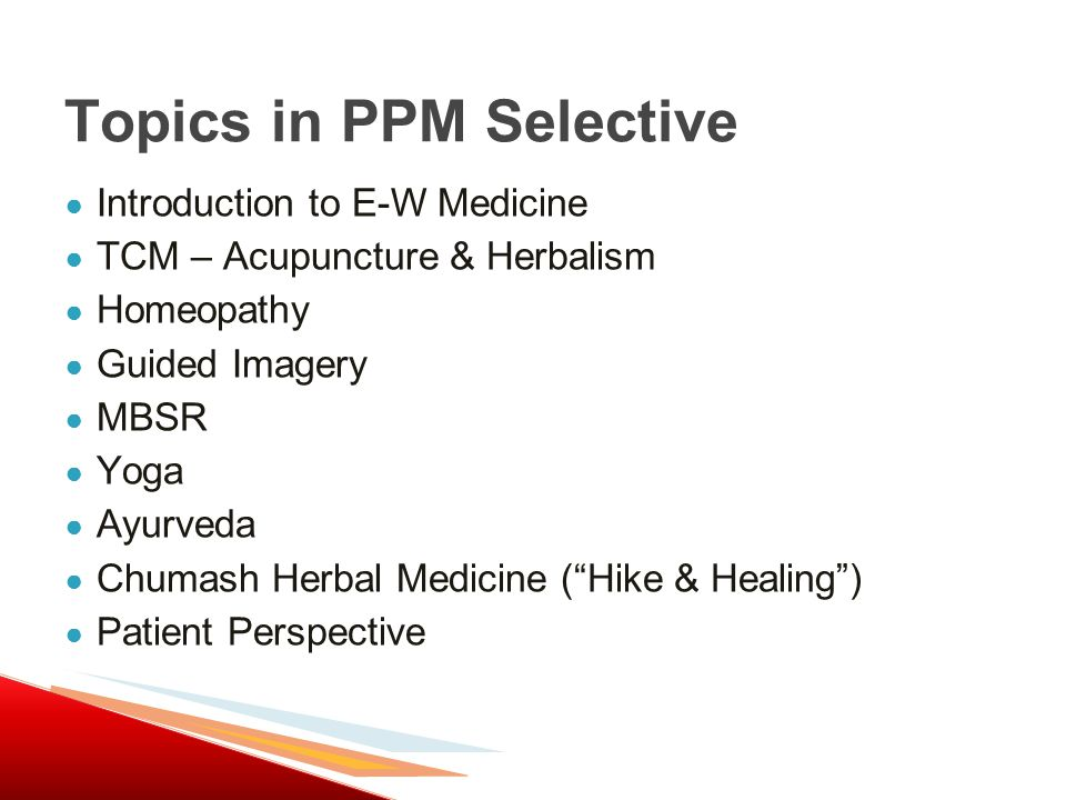 ● Introduction to E-W Medicine ● TCM – Acupuncture & Herbalism ● Homeopathy ● Guided Imagery ● MBSR ● Yoga ● Ayurveda ● Chumash Herbal Medicine ( Hike & Healing ) ● Patient Perspective Topics in PPM Selective