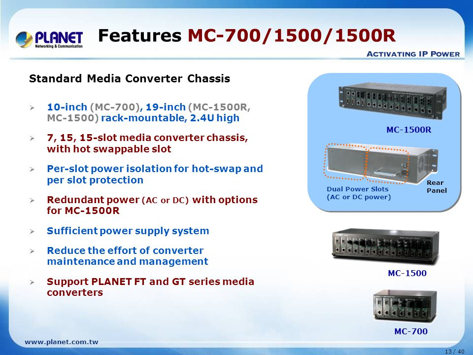 www.planet.com.tw 13 / 40 Standard Media Converter Chassis  10-inch (MC-700), 19-inch (MC-1500R, MC-1500) rack-mountable, 2.4U high  7, 15, 15-slot media converter chassis, with hot swappable slot  Per-slot power isolation for hot-swap and per slot protection  Redundant power (AC or DC) with options for MC-1500R  Sufficient power supply system  Reduce the effort of converter maintenance and management  Support PLANET FT and GT series media converters Features MC-700/1500/1500R MC-1500 MC-700 MC-1500R Dual Power Slots (AC or DC power) Rear Panel