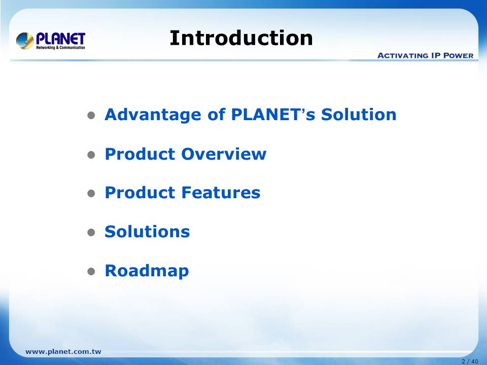 www.planet.com.tw 2 / 40 Introduction Advantage of PLANET ' s Solution Product Overview Product Features Solutions Roadmap
