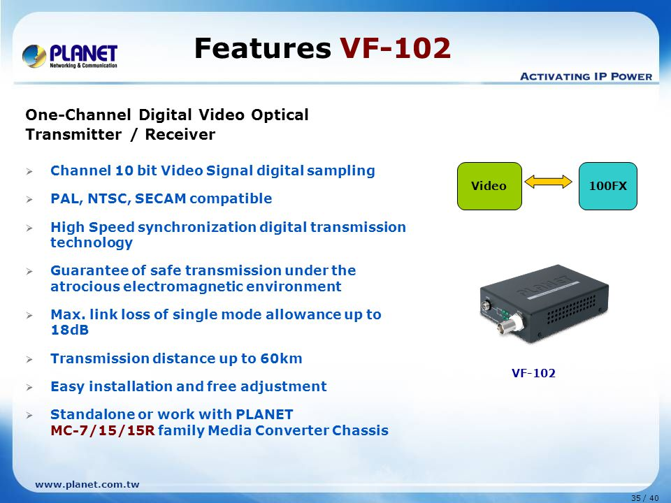 www.planet.com.tw 35 / 40 One-Channel Digital Video Optical Transmitter / Receiver  Channel 10 bit Video Signal digital sampling  PAL, NTSC, SECAM compatible  High Speed synchronization digital transmission technology  Guarantee of safe transmission under the atrocious electromagnetic environment  Max.