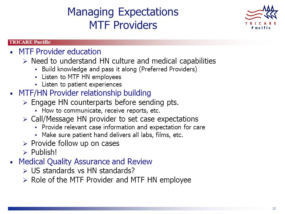 TRICARE Pacific 10 Managing Expectations MTF Providers MTF Provider education  Need to understand HN culture and medical capabilities  Build knowledge and pass it along (Preferred Providers)  Listen to MTF HN employees  Listen to patient experiences MTF/HN Provider relationship building  Engage HN counterparts before sending pts.