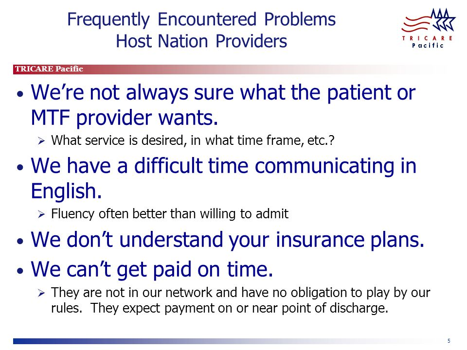 TRICARE Pacific 5 Frequently Encountered Problems Host Nation Providers We're not always sure what the patient or MTF provider wants.
