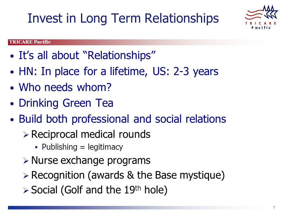 TRICARE Pacific 7 Invest in Long Term Relationships It's all about Relationships HN: In place for a lifetime, US: 2-3 years Who needs whom.