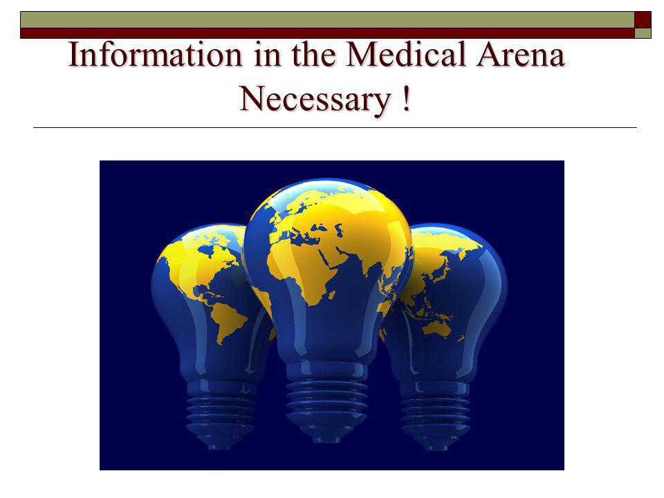 Information in the Medical Arena Necessary ! Information in the Medical Arena Necessary !