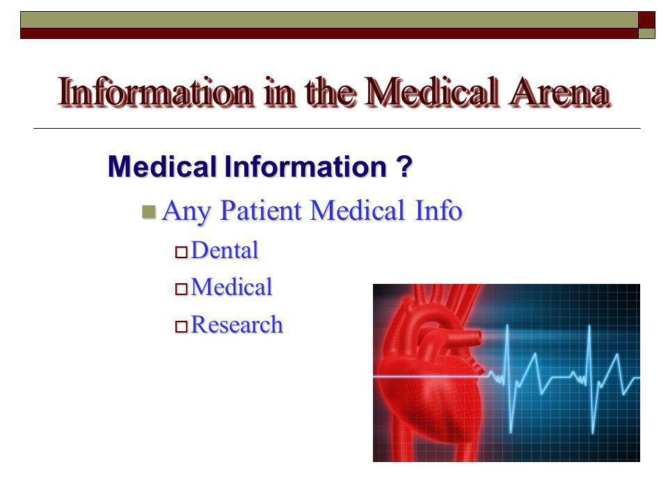 Information in the Medical Arena Medical Information ? Any Patient Medical Info Any Patient Medical Info  Dental  Medical  Research