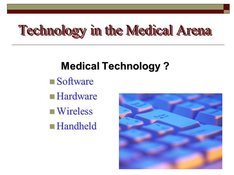 Technology in the Medical Arena Medical Technology ? Software Software Hardware Hardware Wireless Wireless Handheld Handheld