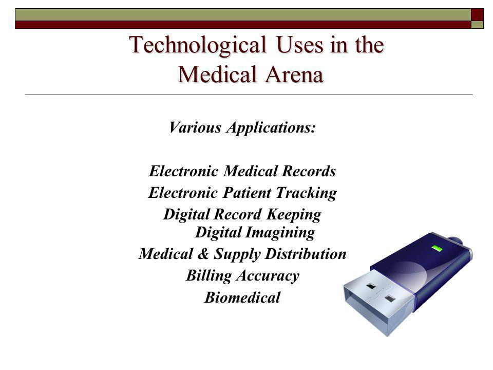 Technological Uses in the Medical Arena Technological Uses in the Medical Arena Various Applications: Electronic Medical Records Electronic Patient Tracking Digital Record Keeping Digital Imagining Medical & Supply Distribution Billing Accuracy Biomedical