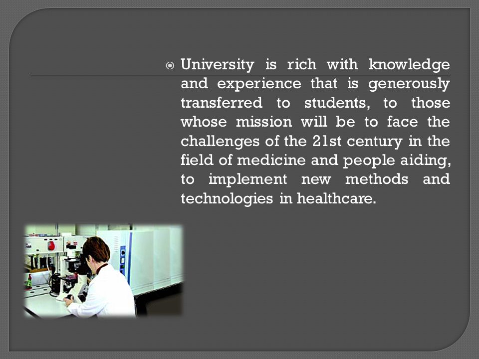  University is rich with knowledge and experience that is generously transferred to students, to those whose mission will be to face the challenges of the 21st century in the field of medicine and people aiding, to implement new methods and technologies in healthcare.