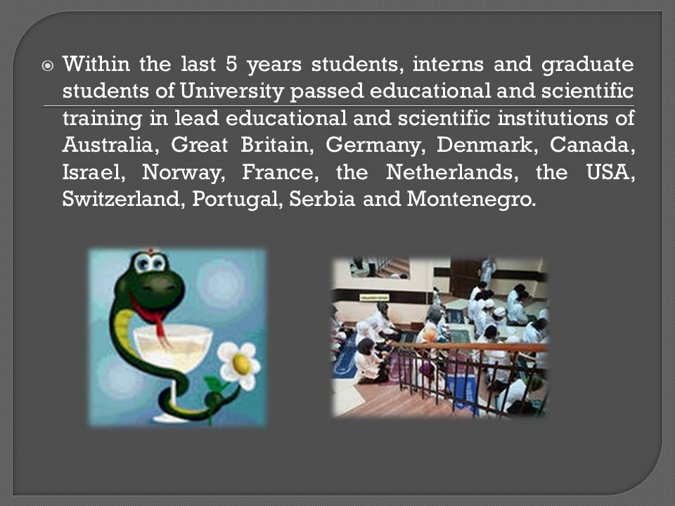  Within the last 5 years students, interns and graduate students of University passed educational and scientific training in lead educational and scientific institutions of Australia, Great Britain, Germany, Denmark, Canada, Israel, Norway, France, the Netherlands, the USA, Switzerland, Portugal, Serbia and Montenegro.
