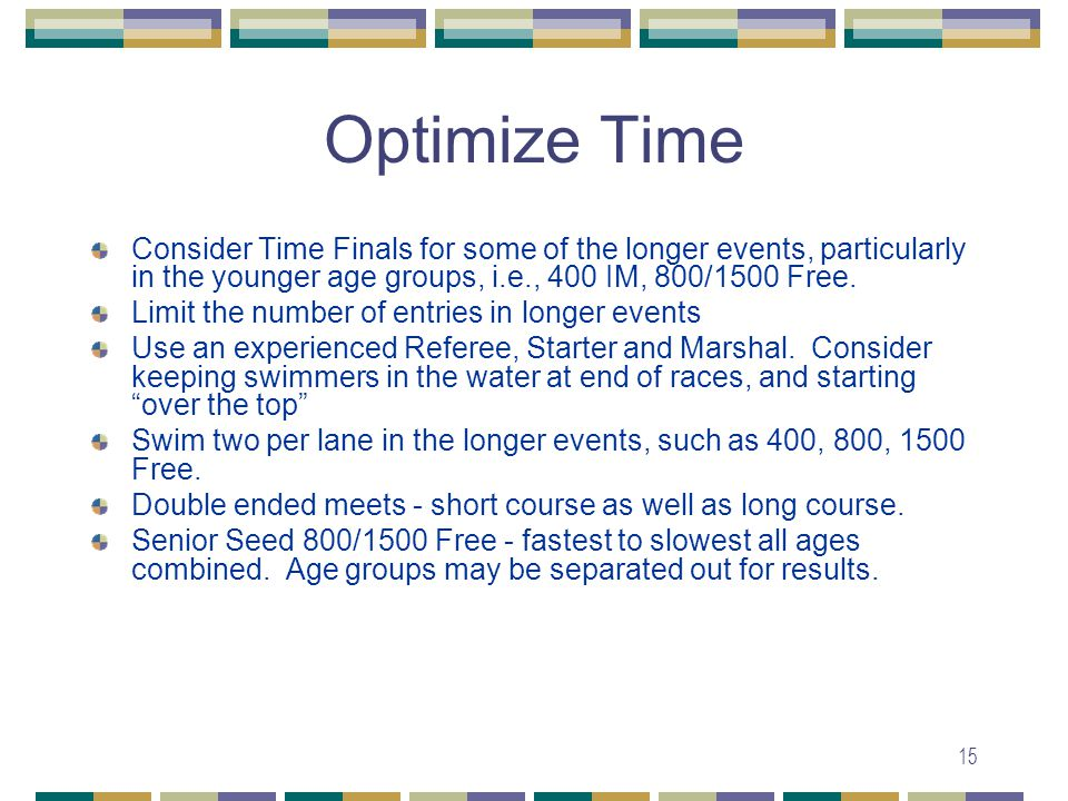 15 Optimize Time Consider Time Finals for some of the longer events, particularly in the younger age groups, i.e., 400 IM, 800/1500 Free.