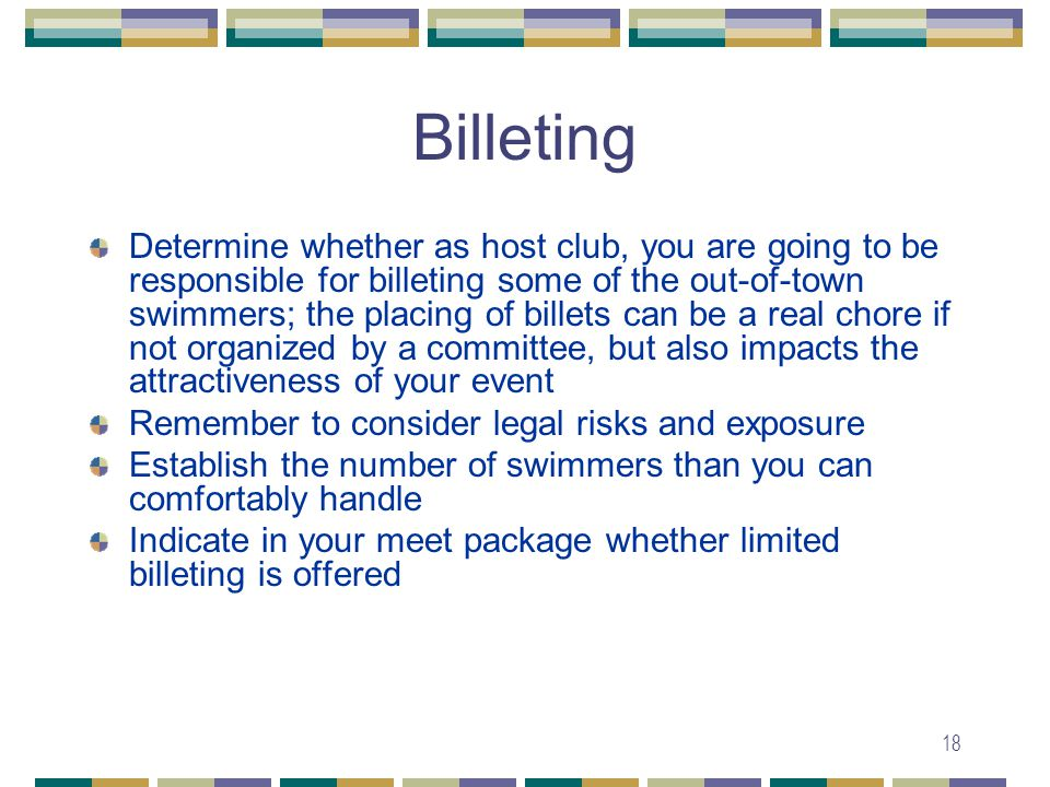 18 Billeting Determine whether as host club, you are going to be responsible for billeting some of the out-of-town swimmers; the placing of billets can be a real chore if not organized by a committee, but also impacts the attractiveness of your event Remember to consider legal risks and exposure Establish the number of swimmers than you can comfortably handle Indicate in your meet package whether limited billeting is offered