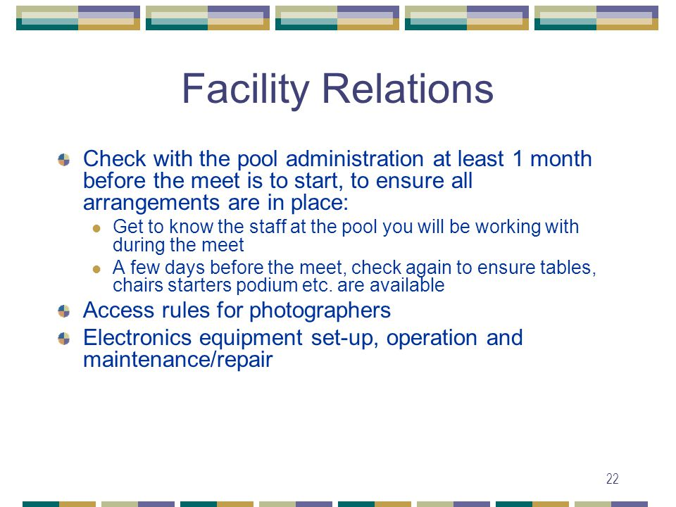 22 Facility Relations Check with the pool administration at least 1 month before the meet is to start, to ensure all arrangements are in place: Get to know the staff at the pool you will be working with during the meet A few days before the meet, check again to ensure tables, chairs starters podium etc.