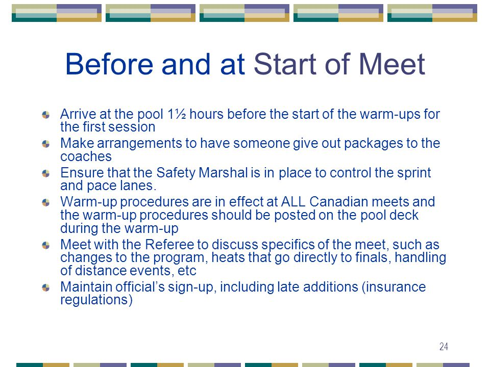 24 Before and at Start of Meet Arrive at the pool 1½ hours before the start of the warm-ups for the first session Make arrangements to have someone give out packages to the coaches Ensure that the Safety Marshal is in place to control the sprint and pace lanes.