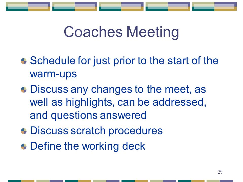 25 Coaches Meeting Schedule for just prior to the start of the warm-ups Discuss any changes to the meet, as well as highlights, can be addressed, and questions answered Discuss scratch procedures Define the working deck