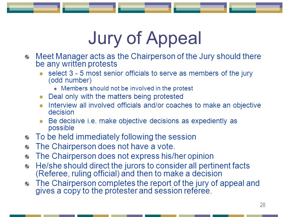 28 Jury of Appeal Meet Manager acts as the Chairperson of the Jury should there be any written protests select 3 - 5 most senior officials to serve as members of the jury (odd number) Members should not be involved in the protest Deal only with the matters being protested Interview all involved officials and/or coaches to make an objective decision Be decisive i.e.