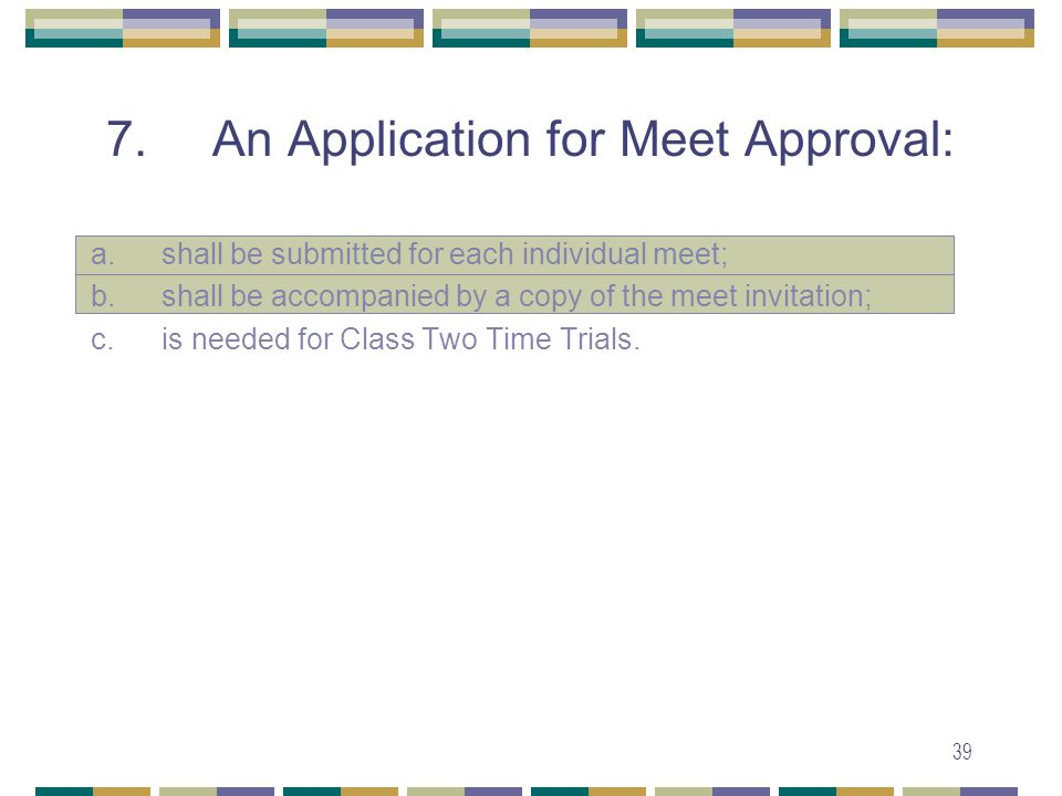 39 7. An Application for Meet Approval: a.shall be submitted for each individual meet; b.