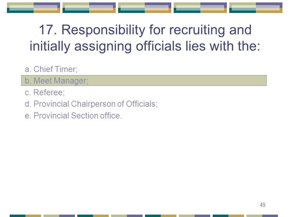 49 17. Responsibility for recruiting and initially assigning officials lies with the: a.