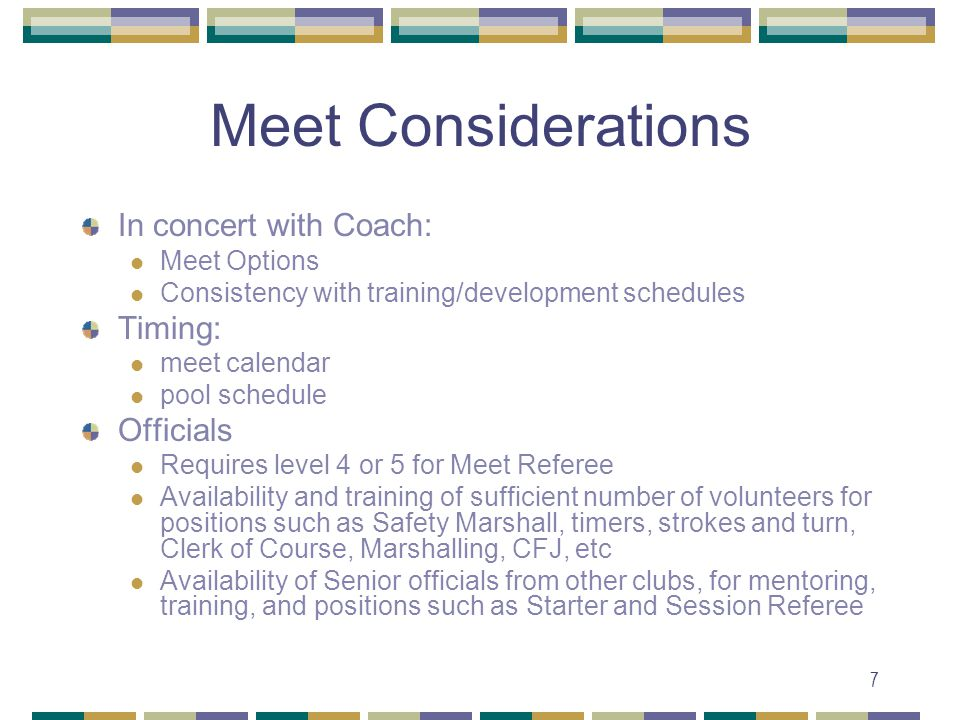 7 Meet Considerations In concert with Coach: Meet Options Consistency with training/development schedules Timing: meet calendar pool schedule Officials Requires level 4 or 5 for Meet Referee Availability and training of sufficient number of volunteers for positions such as Safety Marshall, timers, strokes and turn, Clerk of Course, Marshalling, CFJ, etc Availability of Senior officials from other clubs, for mentoring, training, and positions such as Starter and Session Referee