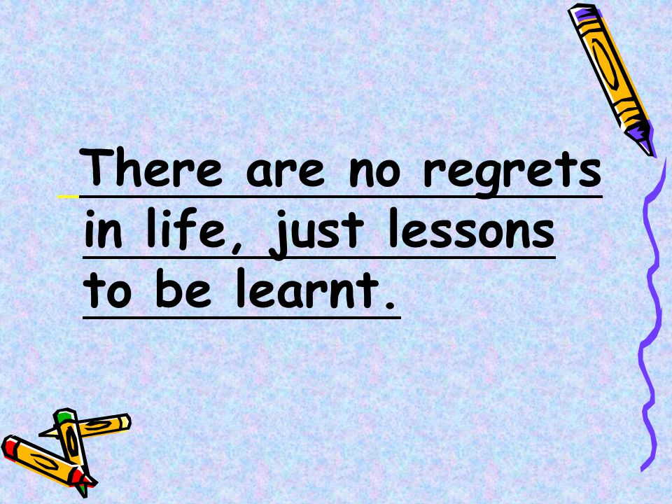 There are no regrets in life, just lessons to be learnt.