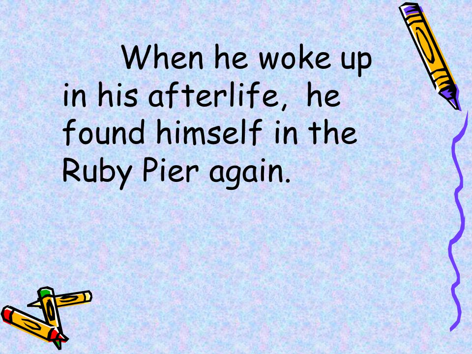 When he woke up in his afterlife, he found himself in the Ruby Pier again.