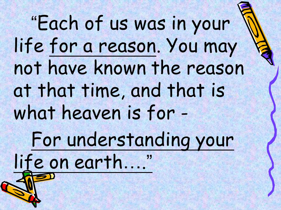 Each of us was in your life for a reason.
