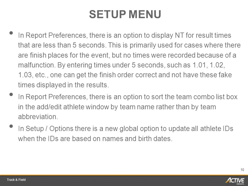Track & Field 10 SETUP MENU In Report Preferences, there is an option to display NT for result times that are less than 5 seconds. This is primarily u