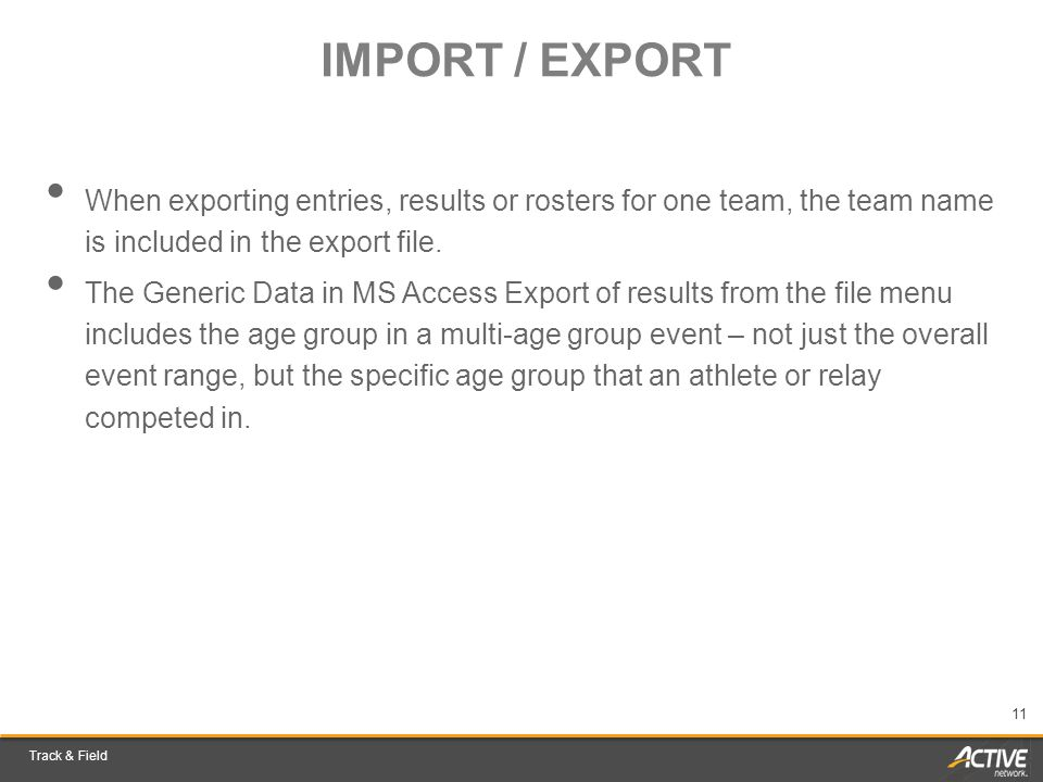 Track & Field 11 IMPORT / EXPORT When exporting entries, results or rosters for one team, the team name is included in the export file. The Generic Da
