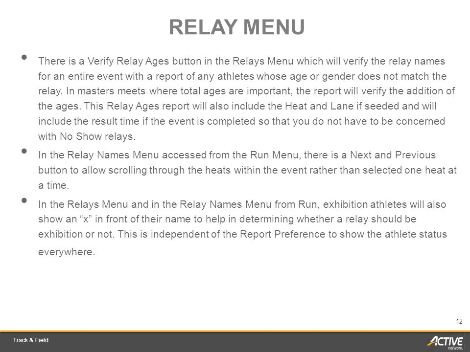 Track & Field 12 RELAY MENU There is a Verify Relay Ages button in the Relays Menu which will verify the relay names for an entire event with a report