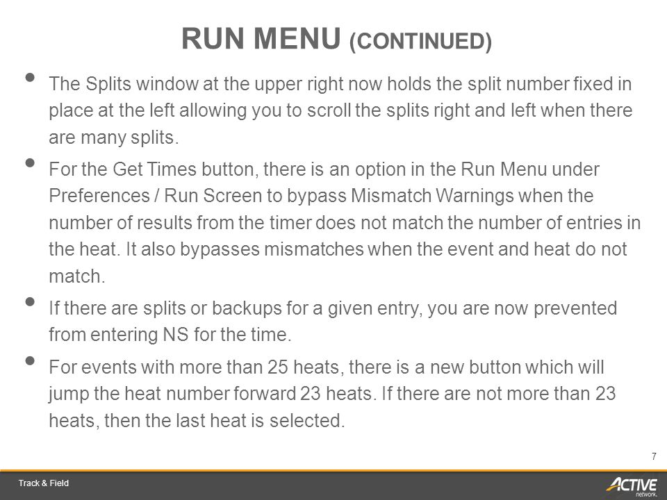 Track & Field 7 RUN MENU (CONTINUED) The Splits window at the upper right now holds the split number fixed in place at the left allowing you to scroll the splits right and left when there are many splits.