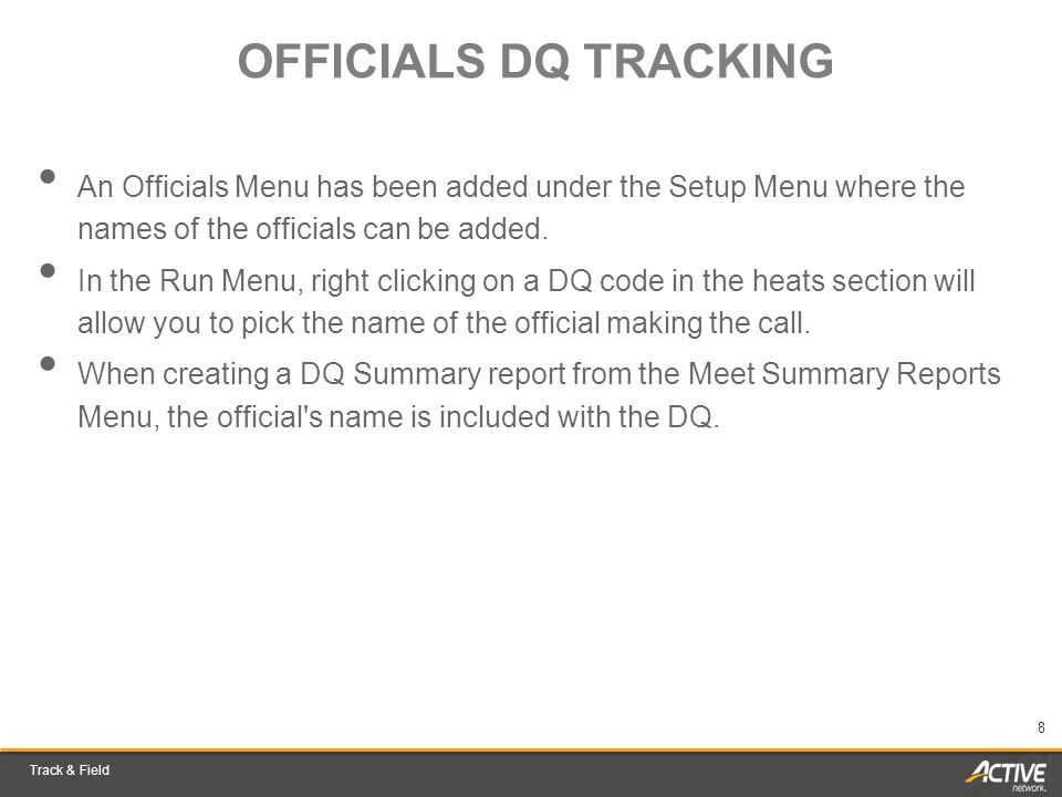 Track & Field 8 OFFICIALS DQ TRACKING An Officials Menu has been added under the Setup Menu where the names of the officials can be added. In the Run